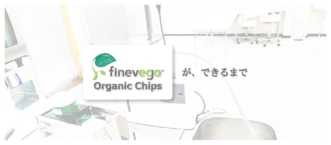 finevege organic chipsができるまで